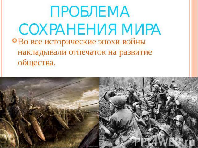 Проблема сохранения мира Во все исторические эпохи войны накладывали отпечаток на развитие общества.