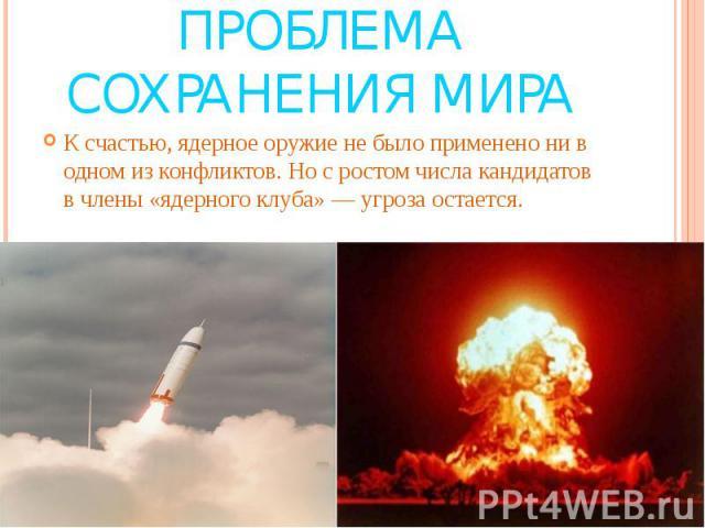 Проблема сохранения мира К счастью, ядерное оружие не было применено ни в одном из конфликтов. Но с ростом числа кандидатов в члены «ядерного клуба» — угроза остается.