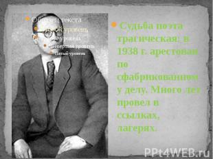 Судьба поэта трагическая: в 1938 г. арестован по сфабрикованному делу. Много лет