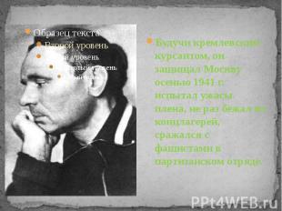 Будучи кремлевским курсантом, он защищал Москву осенью 1941 г. испытал ужасы пле