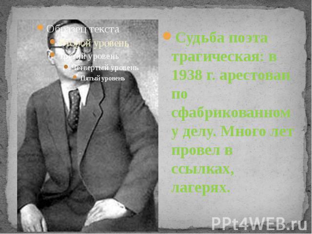 Судьба поэта трагическая: в 1938 г. арестован по сфабрикованному делу. Много лет провел в ссылках, лагерях.