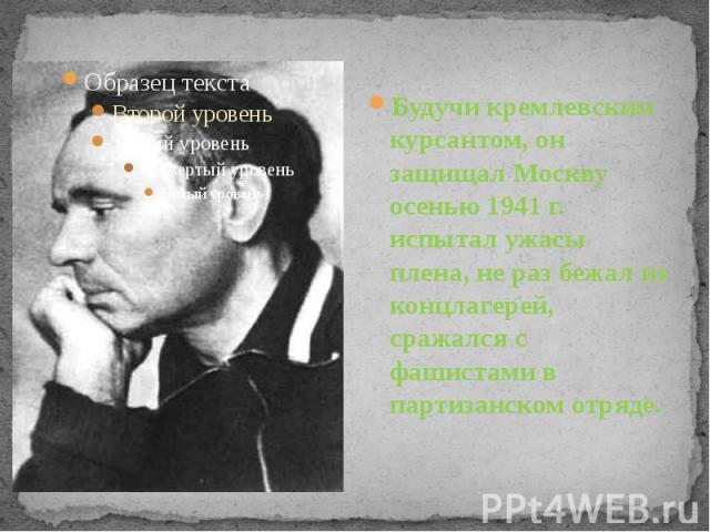 Будучи кремлевским курсантом, он защищал Москву осенью 1941 г. испытал ужасы плена, не раз бежал из концлагерей, сражался с фашистами в партизанском отряде.