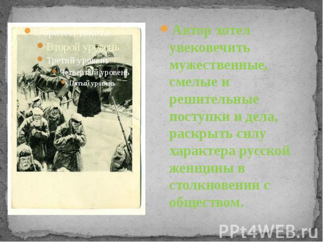 Автор хотел увековечить мужественные, смелые и решительные поступки и дела, раскрыть силу характера русской женщины в столкновении с обществом.