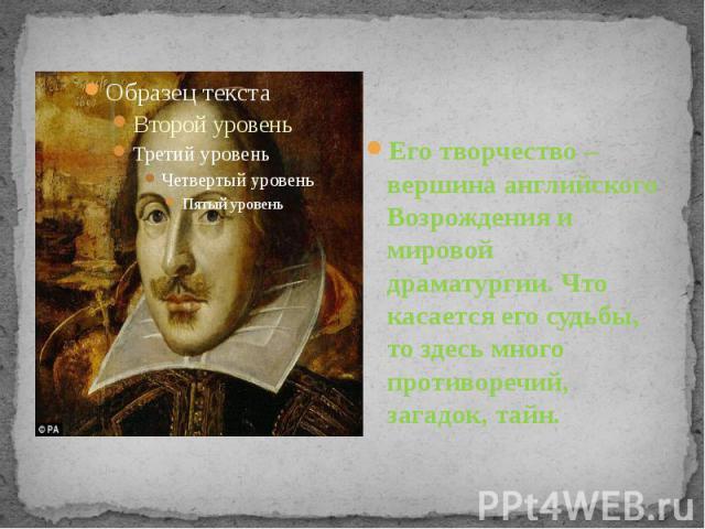 Его творчество – вершина английского Возрождения и мировой драматургии. Что касается его судьбы, то здесь много противоречий, загадок, тайн.