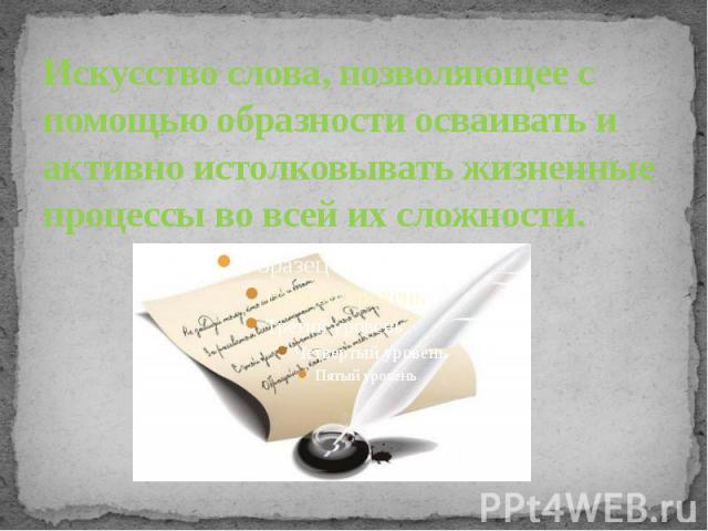 Искусство слова, позволяющее с помощью образности осваивать и активно истолковывать жизненные процессы во всей их сложности.