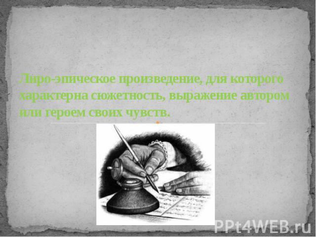 Лиро-эпическое произведение, для которого характерна сюжетность, выражение автором или героем своих чувств.