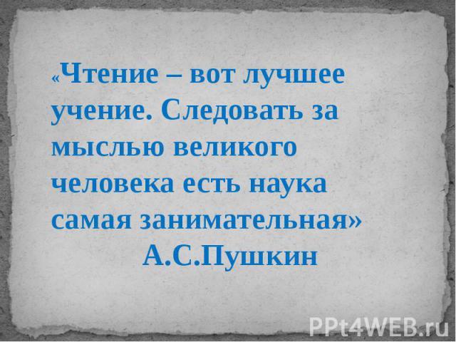 «Чтение – вот лучшее учение. Следовать за мыслью великого человека есть наука самая занимательная» А.С.Пушкин