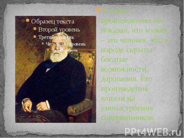 В своих произведениях он показал, что мужик – это человек, что в народе скрыты богатые возможности, дарования. Его произведения влияли на умонастроения современников.