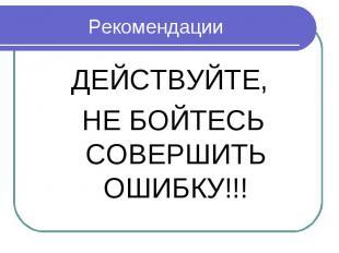 Рекомендации ДЕЙСТВУЙТЕ, НЕ БОЙТЕСЬ СОВЕРШИТЬ ОШИБКУ!!!