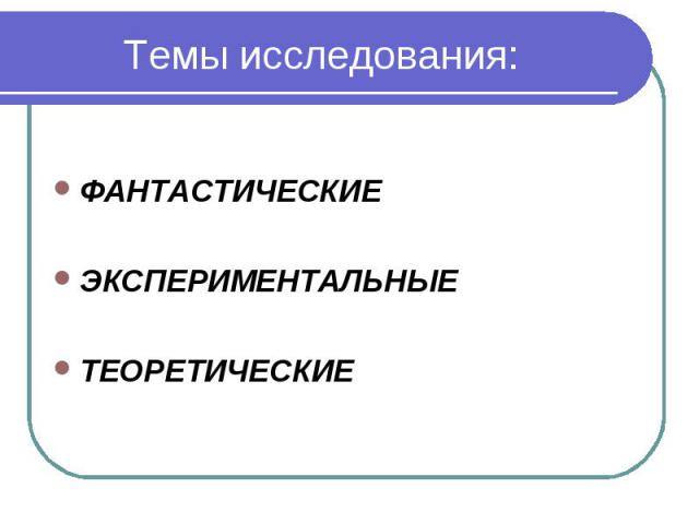 Темы исследования: ФАНТАСТИЧЕСКИЕЭКСПЕРИМЕНТАЛЬНЫЕТЕОРЕТИЧЕСКИЕ