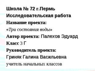 Школа № 72 г.ПермьИсследовательская работаНазвание проекта: «Три состояния воды»