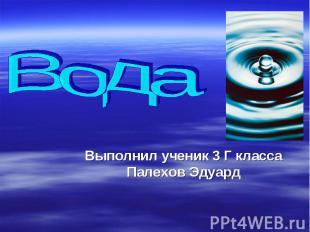 Вода Выполнил ученик 3 Г класса Палехов Эдуард