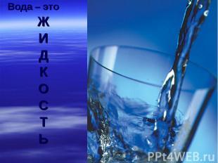 Вода – это ЖИДКОСТЬ
