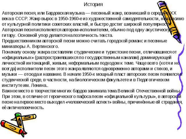 ИсторияАвторская песня, или Бардовская музыка— песенный жанр, возникший в середине XX века в СССР. Жанр вырос в 1950-1960-е из художественной самодеятельности, независимо от культурной политики советских властей, и быстро достиг широкой популярност…