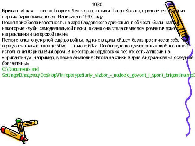 1930.Бригантина» — песня Георгия Лепского на стихи Павла Когана, признаётся одной из первых бардовских песен. Написана в 1937 году.Песня приобрела известность на заре бардовского движения, в её честь были названы некоторые клубы самодеятельной песни…