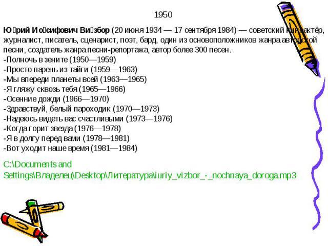 1950 Юрий Иосифович Визбор (20 июня 1934— 17 сентября 1984)— советский киноактёр, журналист, писатель, сценарист, поэт, бард, один из основоположников жанра авторской песни, создатель жанра песни-репортажа, автор более 300 песен.-Полночь в зените …