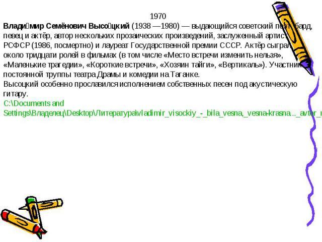 1970Владимир Семёнович Высоцкий (1938 —1980)— выдающийся советский поэт, бард, певец и актёр, автор нескольких прозаических произведений, заслуженный артист РСФСР (1986, посмертно) и лауреат Государственной премии СССР. Актёр сыграл около тридцати …