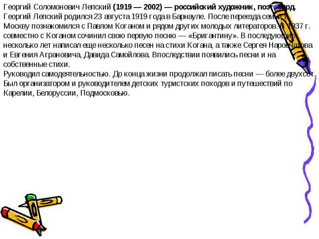 Георгий Соломонович Лепский (1919 — 2002) — российский художник, поэт, бард.Георгий Лепский родился 23 августа 1919 года в Барнауле. После переезда семьи в Москву познакомился с Павлом Коганом и рядом других молодых литераторов. В 1937 г. совместно …
