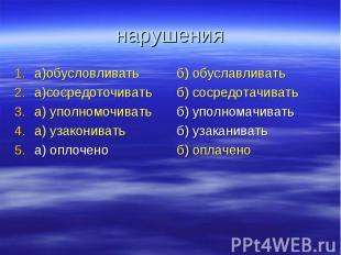 нарушения а)обусловливатьа)сосредоточиватьа) уполномочиватьа) узакониватьа) опло