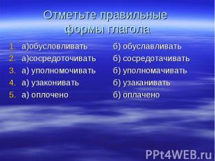 Отметьте правильные формы глагола а)обусловливатьа)сосредоточиватьа) уполномочив
