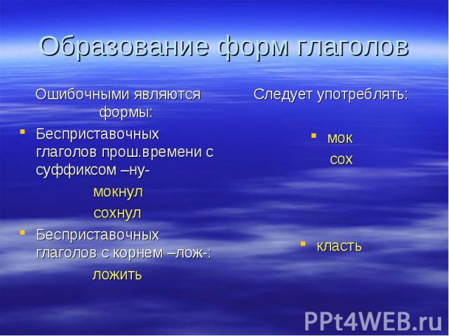 Образование форм глаголов Ошибочными являются формы:Бесприставочных глаголов прош.времени с суффиксом –ну-мокнулсохнулБесприставочных глаголов с корнем –лож-:ложитьСледует употреблять:мок сохкласть