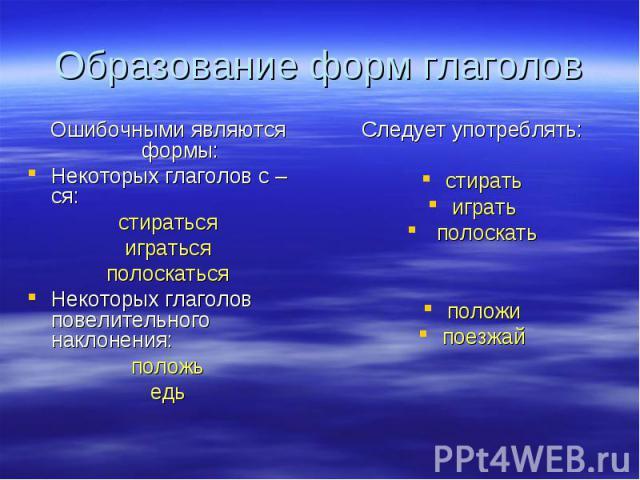 Образование форм глаголов Ошибочными являются формы:Некоторых глаголов с –ся:стиратьсяигратьсяполоскатьсяНекоторых глаголов повелительного наклонения:положьедьСледует употреблять:стиратьиграть полоскатьположипоезжай