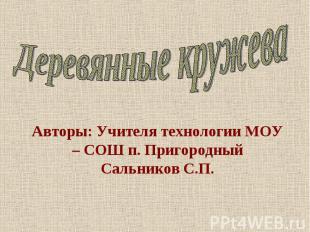 Деревянные кружева Авторы: Учителя технологии МОУ – СОШ п. ПригородныйСальников