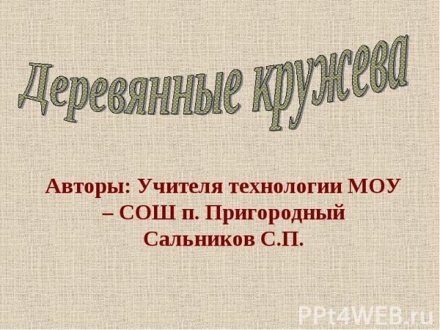 Деревянные кружева Авторы: Учителя технологии МОУ – СОШ п. ПригородныйСальников С.П.