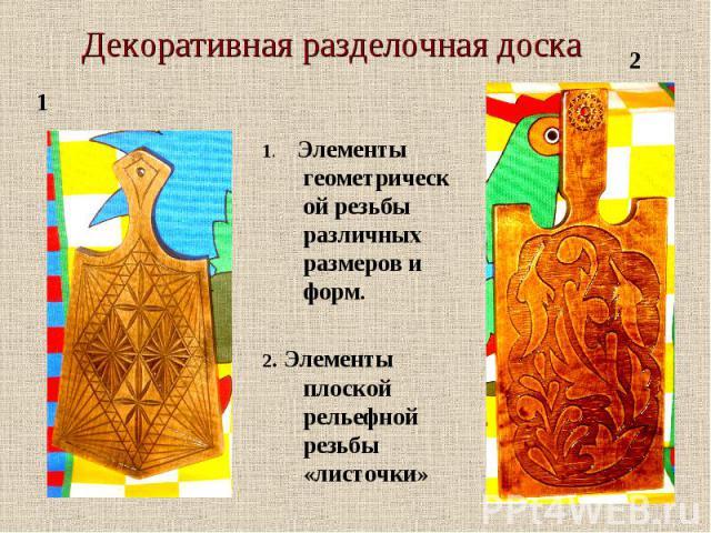 Декоративная разделочная доска 1. Элементы геометрической резьбы различных размеров и форм.2. Элементы плоской рельефной резьбы «листочки»