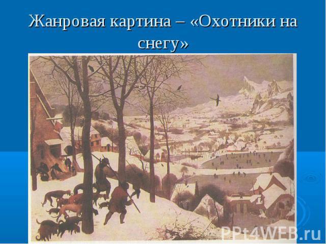 Жанровая картина – «Охотники на снегу»