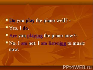 Do you play the piano well? -Yes, I do.Are you playing the piano now?-No, I am n