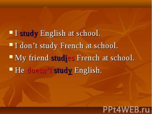 I study English at school.I don't study French at school.My friend studies Frenc