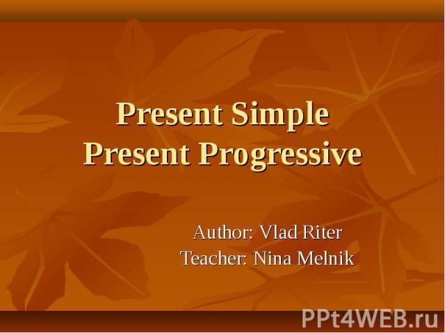 Present SimplePresent Progressive Author: Vlad RiterTeacher: Nina Melnik