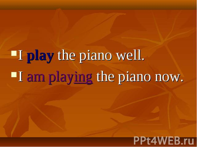 I play the piano well. I am playing the piano now.