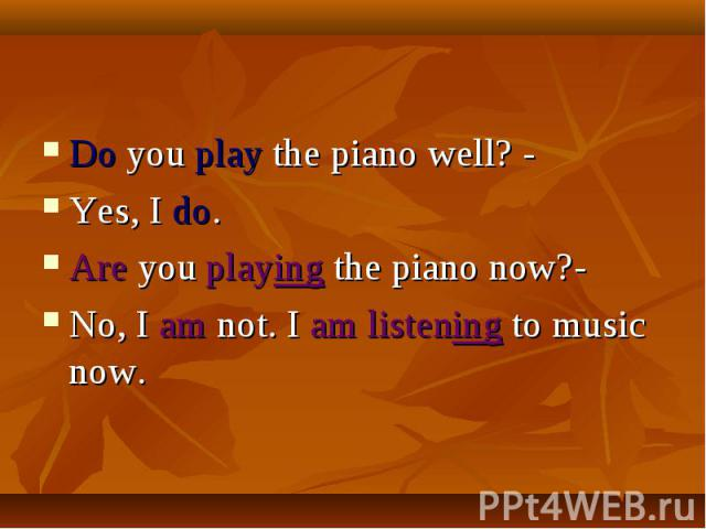 Do you play the piano well? -Yes, I do.Are you playing the piano now?-No, I am not. I am listening to music now.
