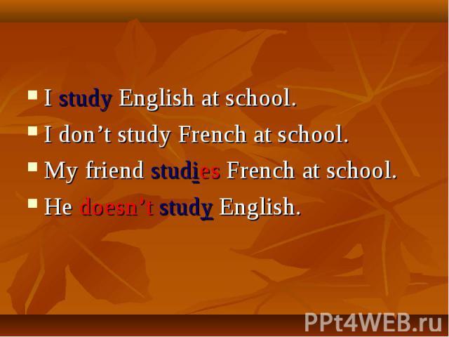 I study English at school.I don't study French at school.My friend studies French at school.He doesn't study English.