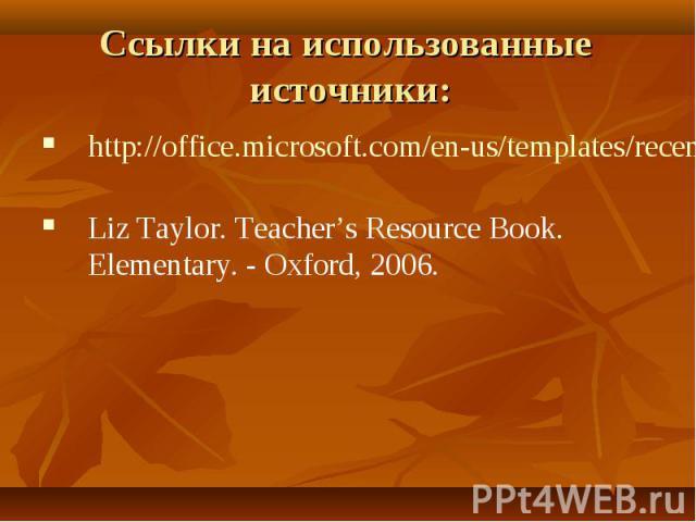 Ссылки на использованные источники: http://office.microsoft.com/en-us/templates/recent.aspx Liz Taylor. Teacher's Resource Book. Elementary. - Oxford, 2006.