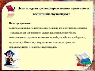 I.Цель и задачи духовно-нравственного развития и воспитания обучающихсяЦель пр