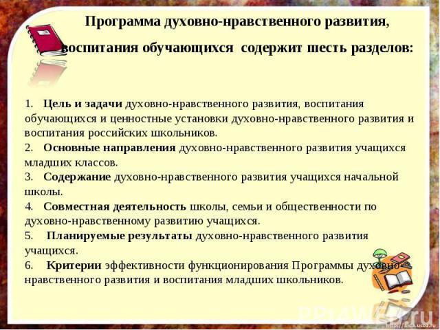 Программа духовно-нравственного развития, воспитания обучающихся содержит шесть разделов:1. Цель и задачи духовно-нравственного развития, воспитания обучающихся и ценностные установки духовно-нравственного развития и воспитания российских школьнико…