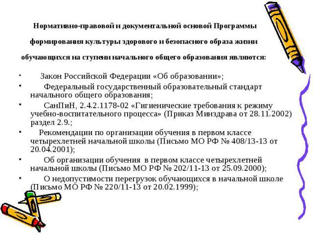 Нормативно-правовой и документальной основой Программы формирования культуры здорового и безопасного образа жизни обучающихся на ступени начального общего образования являются:  Закон Российской Федерации «Об образовании»; Федеральный гос…