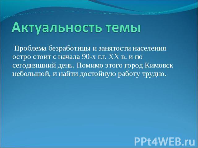 Актуальность темы Проблема безработицы и занятости населения остро стоит с начала 90-х г.г. ХХ в. и по сегодняшний день. Помимо этого город Кимовск небольшой, и найти достойную работу трудно.
