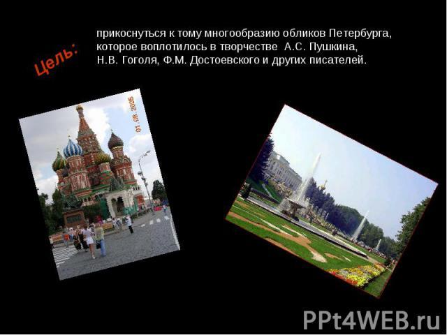 прикоснуться к тому многообразию обликов Петербурга, которое воплотилось в творчестве А.С. Пушкина, Н.В. Гоголя, Ф.М. Достоевского и других писателей.