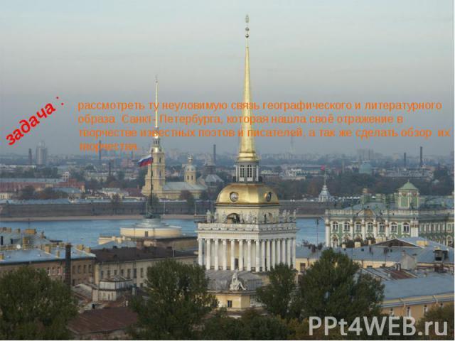 рассмотреть ту неуловимую связь географического и литературного образа Санкт- Петербурга, которая нашла своё отражение в творчестве известных поэтов и писателей, а так же сделать обзор их творчества.