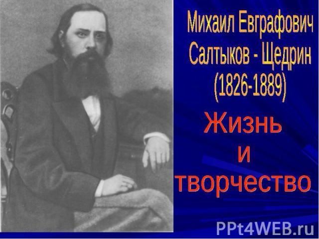 Михаил ЕвграфовичСалтыков - Щедрин(1826-1889)Жизнь итворчество
