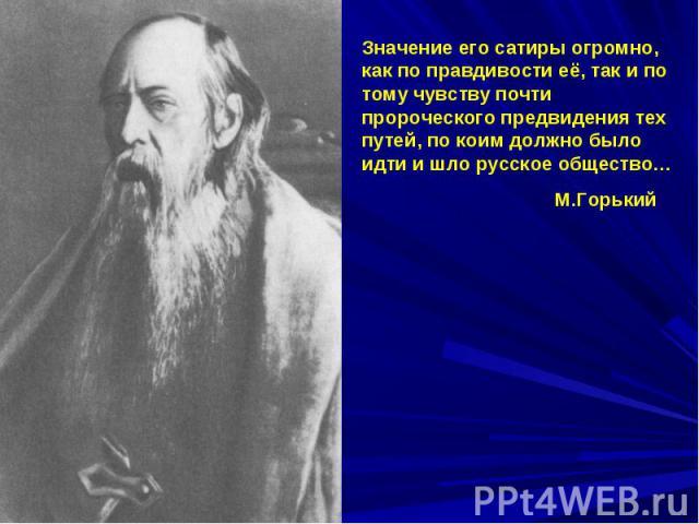 Значение его сатиры огромно, как по правдивости её, так и по тому чувству почти пророческого предвидения тех путей, по коим должно было идти и шло русское общество… М.Горький