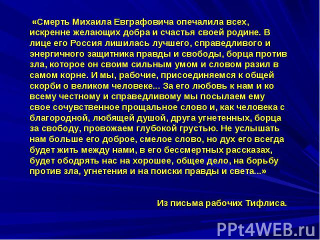 «Смерть Михаила Евграфовича опечалила всех, искренне желающих добра и счастья своей родине. В лице его Россия лишилась лучшего, справедливого и энергичного защитника правды и свободы, борца против зла, которое он своим сильным умом и словом разил в …