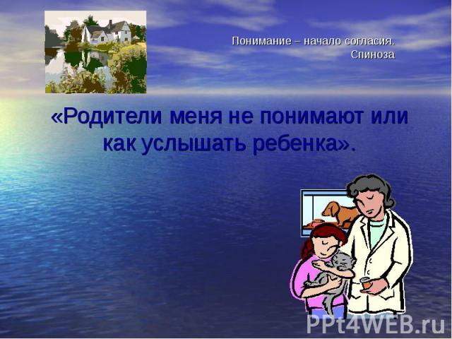 Понимание – начало согласия.Спиноза «Родители меня не понимают или как услышать ребенка».