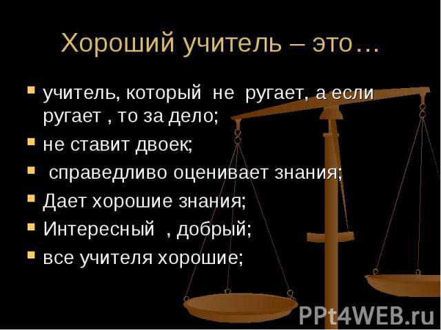 Хороший учитель – это… учитель, который не ругает, а если ругает , то за дело; не ставит двоек; справедливо оценивает знания;Дает хорошие знания;Интересный , добрый;все учителя хорошие;