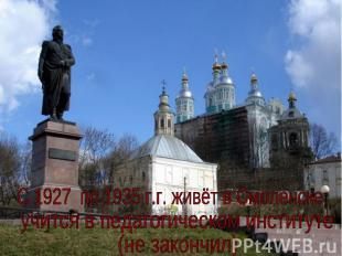 C 1927 по 1935 г.г. живёт в Смоленске,учится в педагогическом институте (не зако