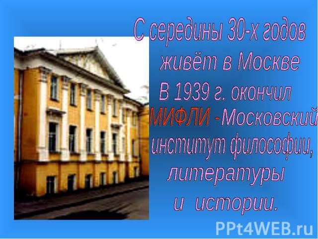 С середины 30-х годовживёт в МосквеВ 1939 г. окончилинститут философии,литературыи истории.